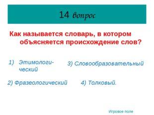 14 вопрос Как называется словарь, в котором объясняется происхождение слов? Э