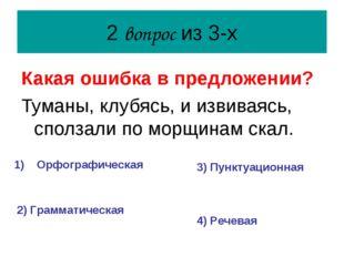 2 вопрос из 3-х Какая ошибка в предложении? Туманы, клубясь, и извиваясь, спо