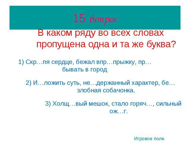 15 вопрос В каком ряду во всех словах пропущена одна и та же буква? 1) Скр…пя...