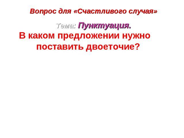 Вопрос для «Счастливого случая» Тема: Пунктуация. В каком предложении нужно п...