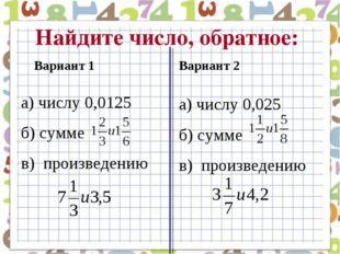 Найдите число, обратное: а) числу 0,0125 б) сумме в) произведению Вариант 1 В