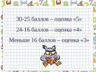 30-25 баллов – оценка «5» 24-16 баллов – оценка «4» Меньше 16 баллов – оценка