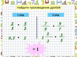 = 1 0,5 2 Найдите произведение дробей 2 3 1 ряд 2 ряд 7 9 7 9