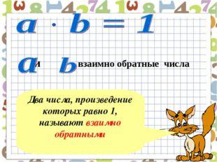 Два числа, произведение которых равно 1, называют взаимно обратными