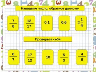 Проверьте себя Напишите число, обратное данному 10 0,1 0,6