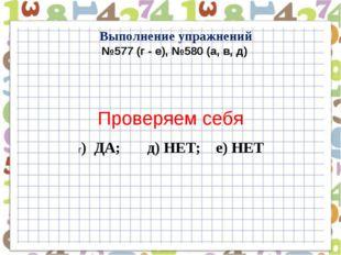 Выполнение упражнений №577 (г - е), №580 (а, в, д) Проверяем себя г) ДА; д) Н