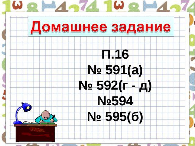 П.16 № 591(а) № 592(г - д) №594 № 595(б)