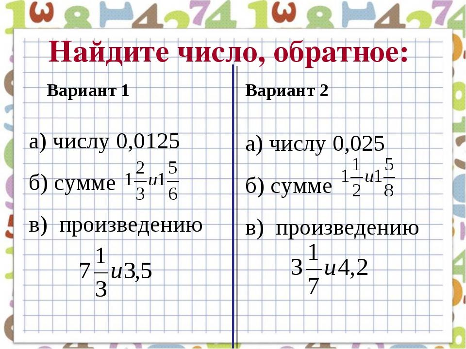 Найдите число, обратное: а) числу 0,0125 б) сумме в) произведению Вариант 1 В...