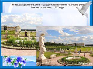 Усадьба Архангельское—усадьба расположена на берегу реки Москва. Известно с