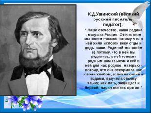 """К.Д.Ушинский (великий русский писатель, педагог): """" Наше отечество, наша род"""