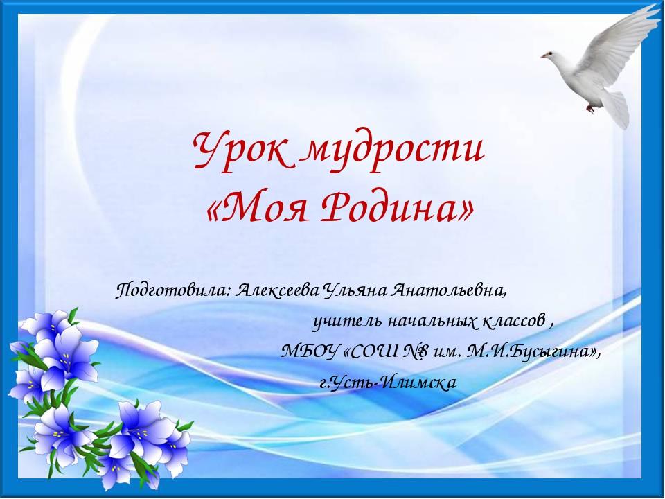Урок мудрости «Моя Родина» Подготовила: Алексеева Ульяна Анатольевна, учитель...