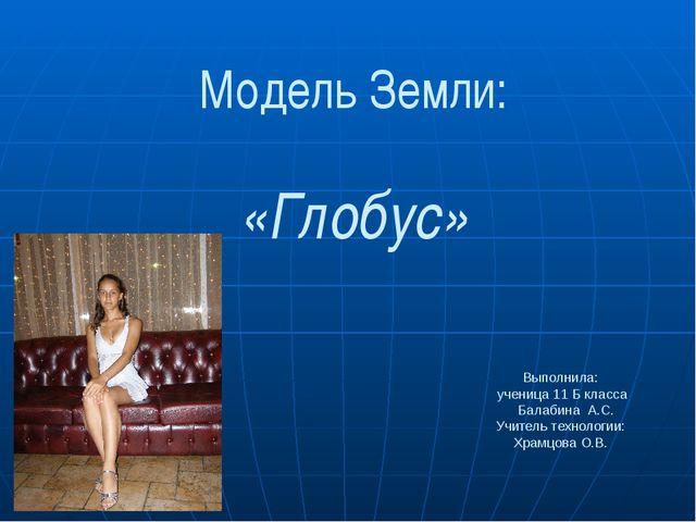 Модель Земли: «Глобус» Выполнила: ученица 11 Б класса Балабина А.С. Учитель т...
