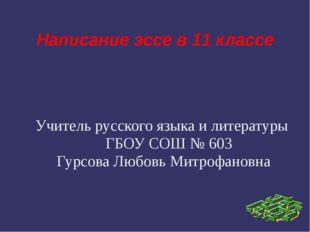 Написание эссе в 11 классе Учитель русского языка и литературы ГБОУ СОШ № 603