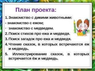 План проекта: Знакомство с дикими животными: - знакомство с ежом; знакомство