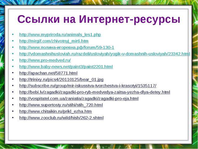 Ссылки на Интернет-ресурсы http://www.mypriroda.ru/animals_les1.php http://mi...