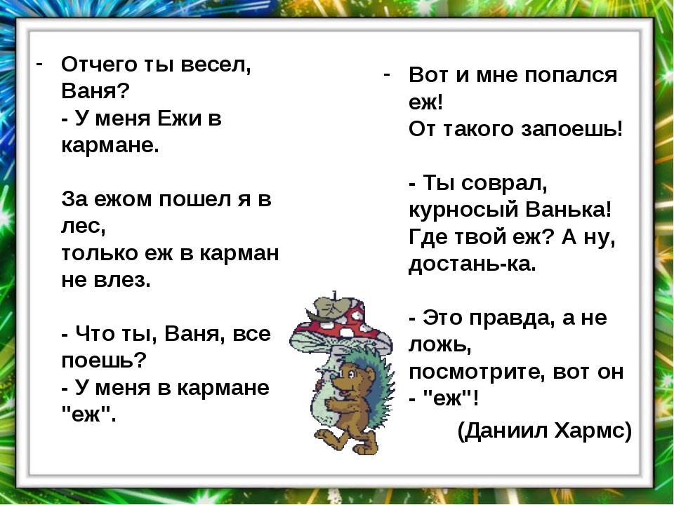 Отчего ты весел, Ваня? - У меня Ежи в кармане. За ежом пошел я в лес, только...