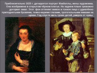 Приблизительно 1625 г. датируется портрет Изабеллы, жены художника. Она изобр