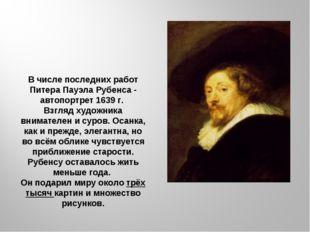 В числе последних работ Питера Пауэла Рубенса - автопортрет 1639 г. Взгляд ху