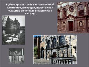 Рубенс проявил себя как талантливый архитектор, купив дом, перестроив и оформ