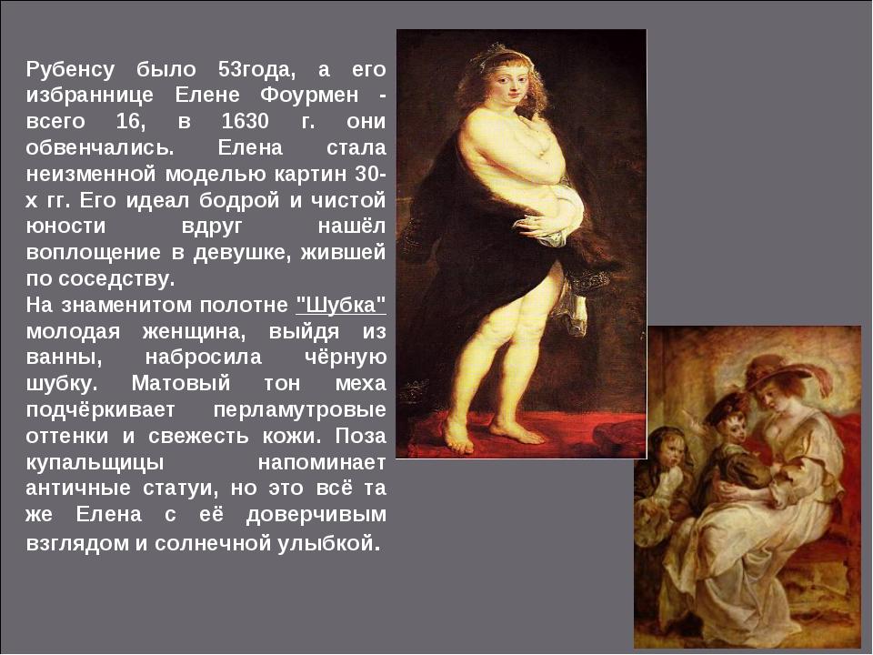 Рубенсу было 53года, а его избраннице Елене Фоурмен - всего 16, в 1630 г. они...