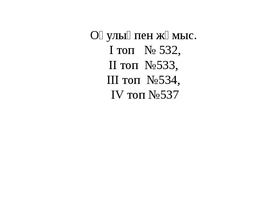 Оқулықпен жұмыс. І топ № 532, ІІ топ №533, ІІІ топ №534, IV топ №537