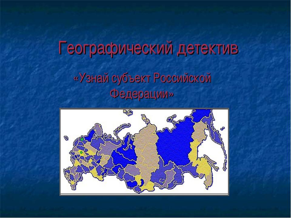 Географический детектив «Узнай субъект Российской Федерации»