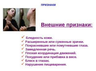 ПРИЗНАКИ Внешние признаки: Бледность кожи. Расширенные или суженные зрачки. П