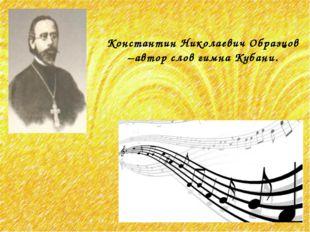 Константин Николаевич Образцов –автор слов гимна Кубани.