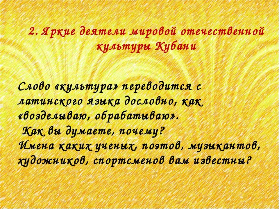 2. Яркие деятели мировой отечественной культуры Кубани Слово «культура» перев...