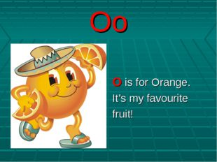 Oo O is for Orange. It's my favourite fruit!