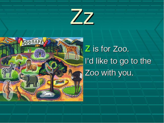 Zz Z is for Zoo. I'd like to go to the Zoo with you.