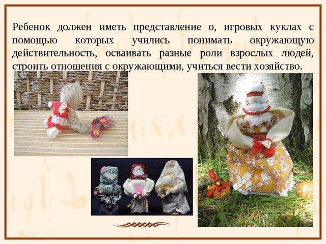 Ребенок должен иметь представление о, игровых куклах с помощью которых училис...