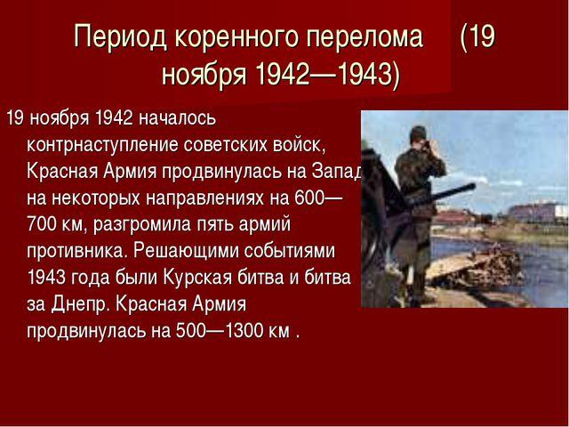 Период коренного перелома (19 ноября 1942—1943) 19 ноября 1942 началось контр...