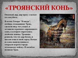 «ТРОЯНСКИЙ КОНЬ» Опасный дар, дар врагу с целью его погубить. В поэме Гомера