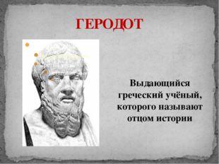 ГЕРОДОТ Выдающийся греческий учёный, которого называют отцом истории