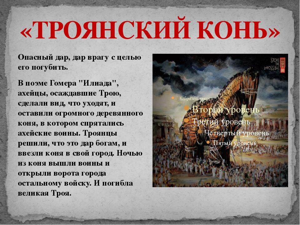 «ТРОЯНСКИЙ КОНЬ» Опасный дар, дар врагу с целью его погубить. В поэме Гомера...
