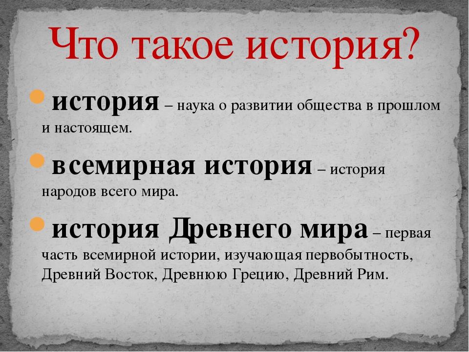история– наука о развитии общества в прошлом и настоящем. всемирная история...