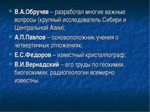В.А.Обручев – разработал многие важные вопросы (крупный исследователь Сибири