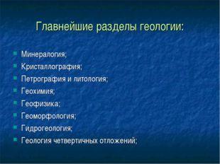 Главнейшие разделы геологии: Минералогия; Кристаллография; Петрография и лито