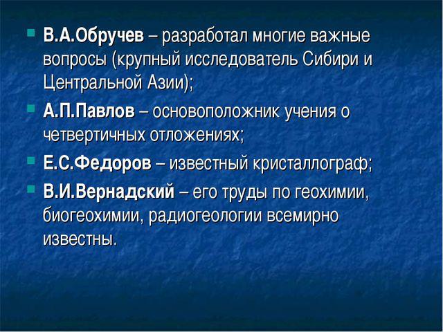 В.А.Обручев – разработал многие важные вопросы (крупный исследователь Сибири...