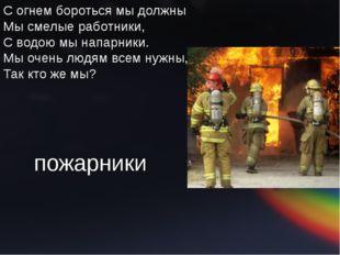 С огнем бороться мы должны Мы смелые работники, С водою мы напарники. Мы оч