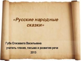 «Русские народные сказки» Губа Елизавета Васильевна учитель чтения, письма и