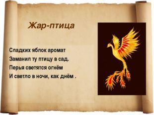 Жар-птица Сладких яблок аромат Заманил ту птицу в сад. Перья светятся огнём И