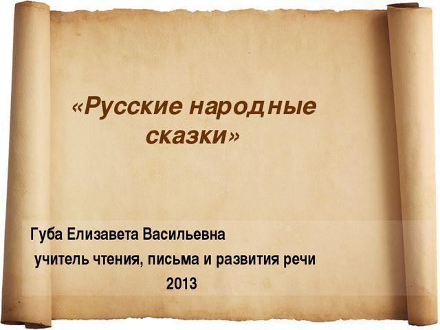 «Русские народные сказки» Губа Елизавета Васильевна учитель чтения, письма и...