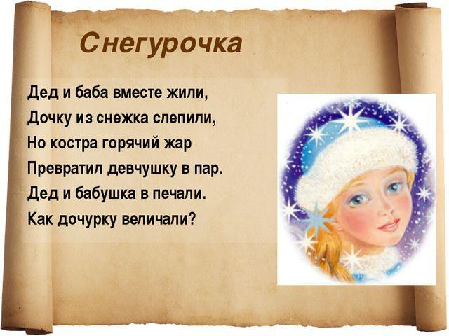 Снегурочка Дед и баба вместе жили, Дочку из снежка слепили, Но костра горячий...