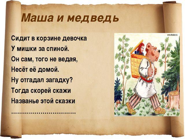 Маша и медведь Сидит в корзине девочка У мишки за спиной. Он сам, того не вед...