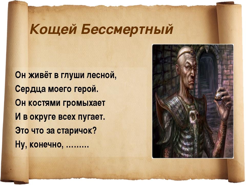 Кощей Бессмертный Он живёт в глуши лесной, Сердца моего герой. Он костями гро...