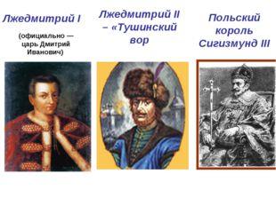 Лжедмитрий I Лжедмитрий II – «Тушинский вор Польский король Сигизмунд III (оф