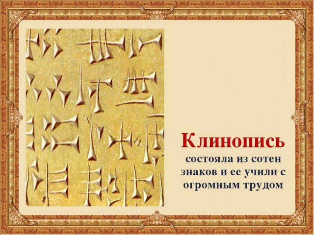 Клинопись состояла из сотен знаков и ее учили с огромным трудом