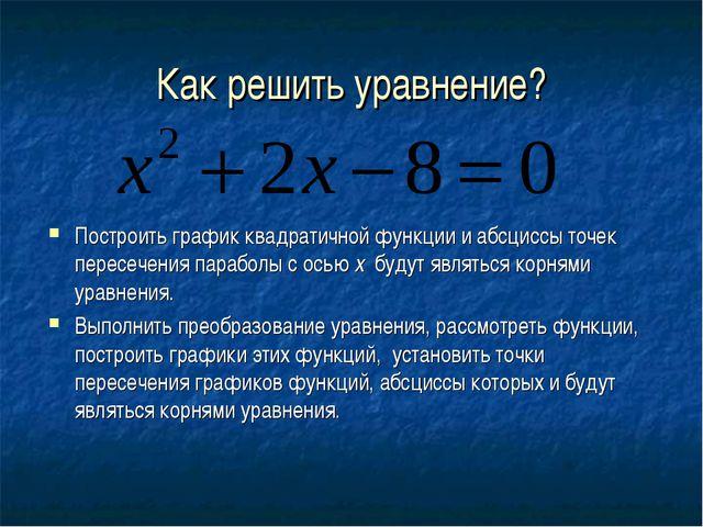 Как решить уравнение? Построить график квадратичной функции и абсциссы точек...